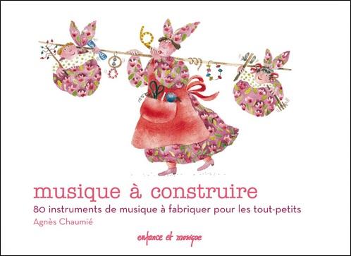 Musique à construire : 80 instruments de musique à construire pour les tout-petits d' Agnès Chaumié