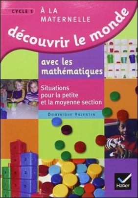 Découvrir le monde avec les mathématiques, situations pour la petite et moyenne section de Dominique Valentin